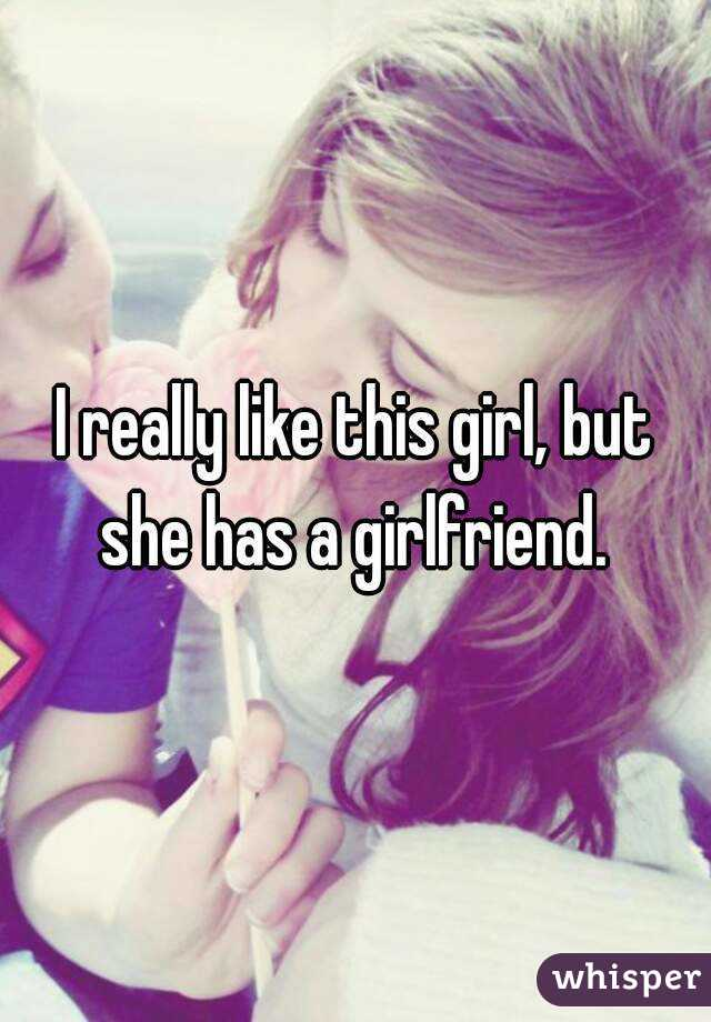 I really like this girl, but she has a girlfriend.
