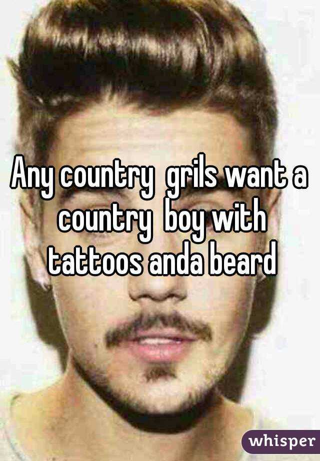 Any country  grils want a country  boy with tattoos anda beard