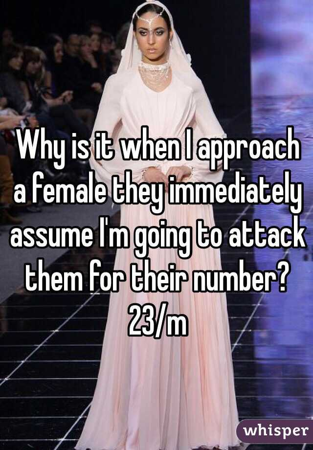 Why is it when I approach a female they immediately assume I'm going to attack them for their number?  23/m