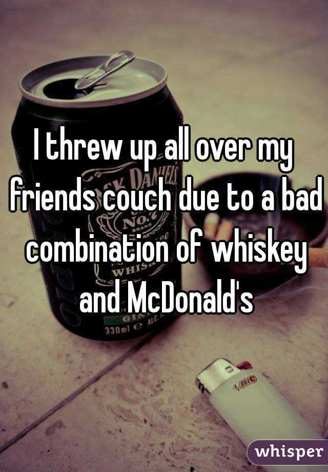 I threw up all over my friends couch due to a bad combination of whiskey and McDonald's