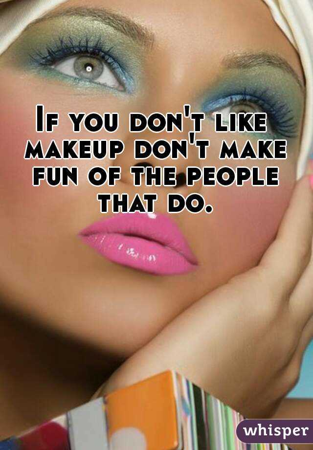 If you don't like makeup don't make fun of the people that do.