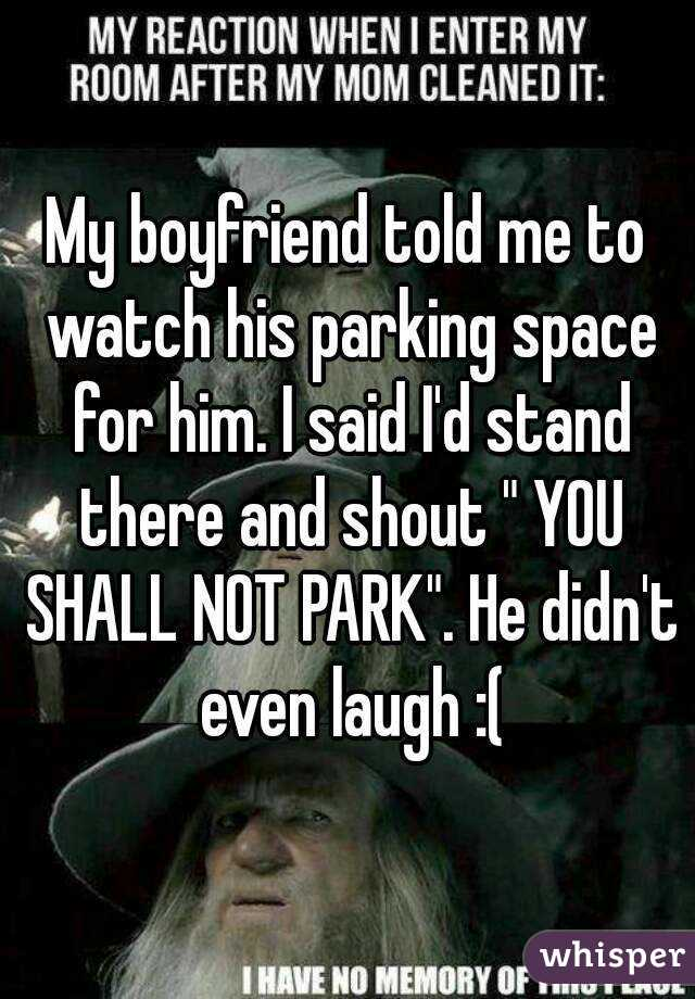 """My boyfriend told me to watch his parking space for him. I said I'd stand there and shout """" YOU SHALL NOT PARK"""". He didn't even laugh :("""