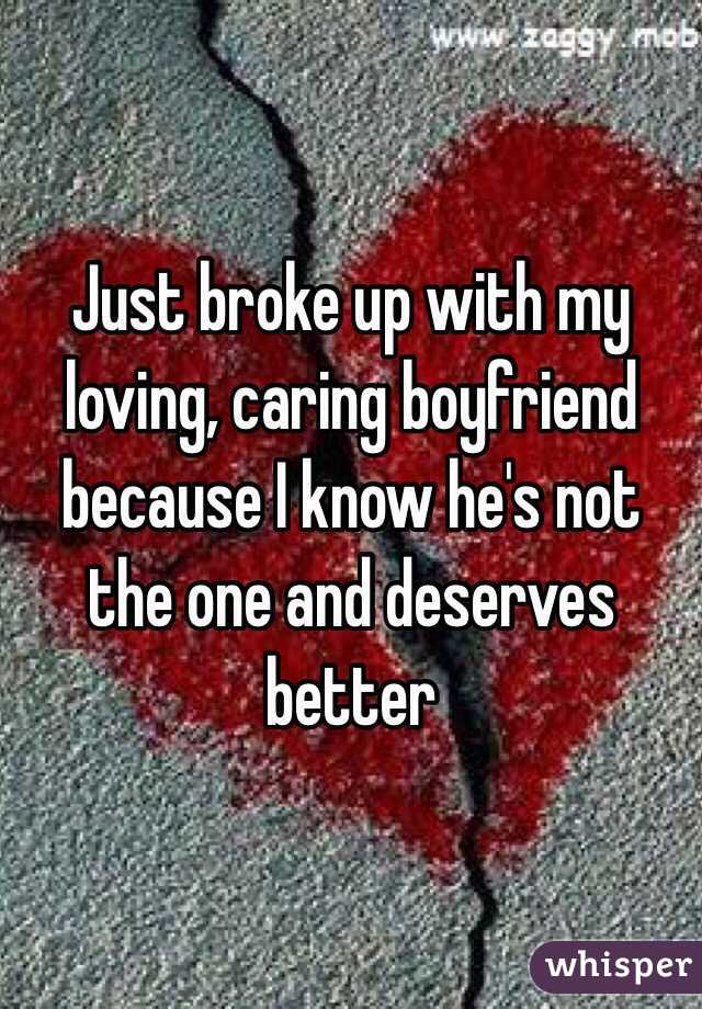 Just broke up with my loving, caring boyfriend because I know he's not the one and deserves better