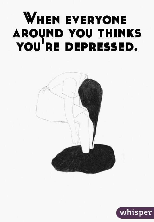 When everyone around you thinks you're depressed.