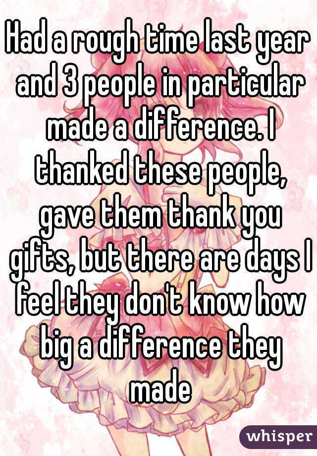 Had a rough time last year and 3 people in particular made a difference. I thanked these people, gave them thank you gifts, but there are days I feel they don't know how big a difference they made