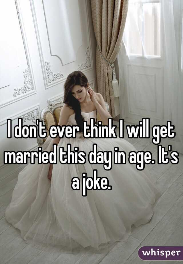 I don't ever think I will get married this day in age. It's a joke.