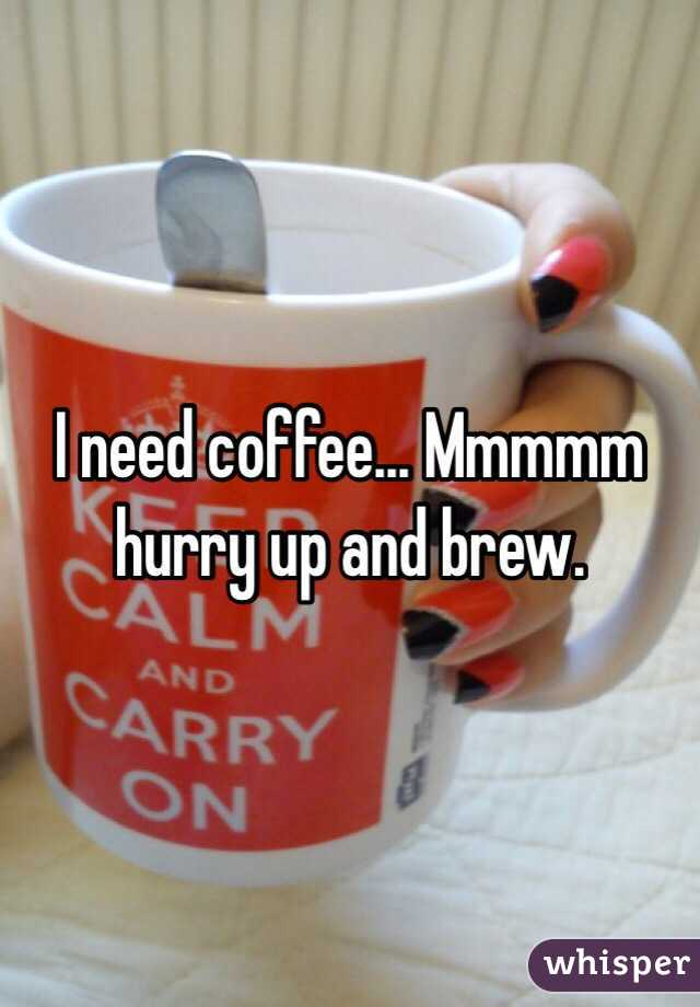 I need coffee... Mmmmm hurry up and brew.