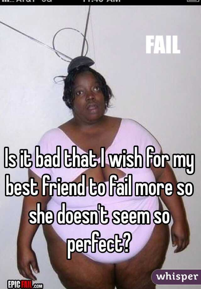 Is it bad that I wish for my best friend to fail more so she doesn't seem so perfect?