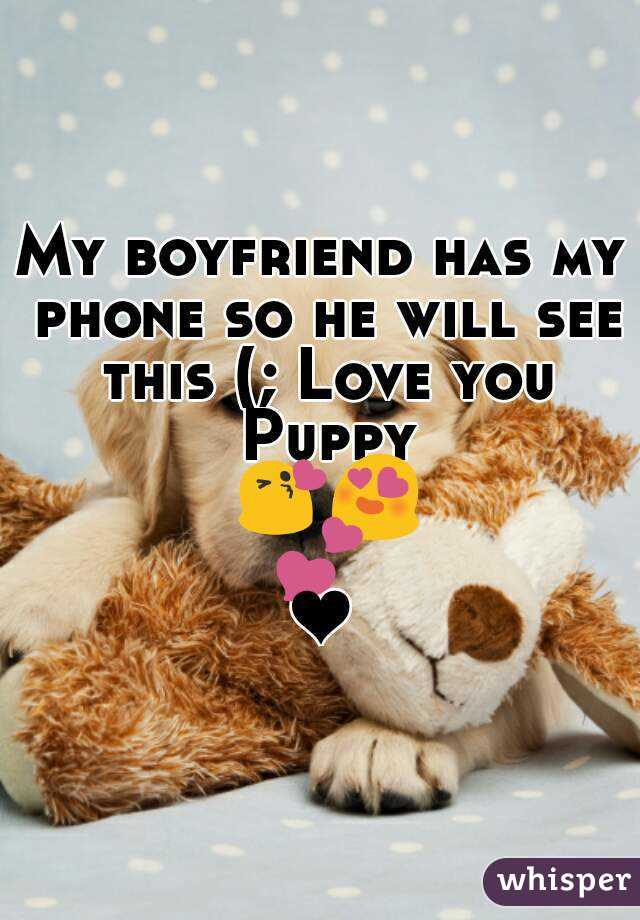 My boyfriend has my phone so he will see this (; Love you Puppy 😘😍💕❤
