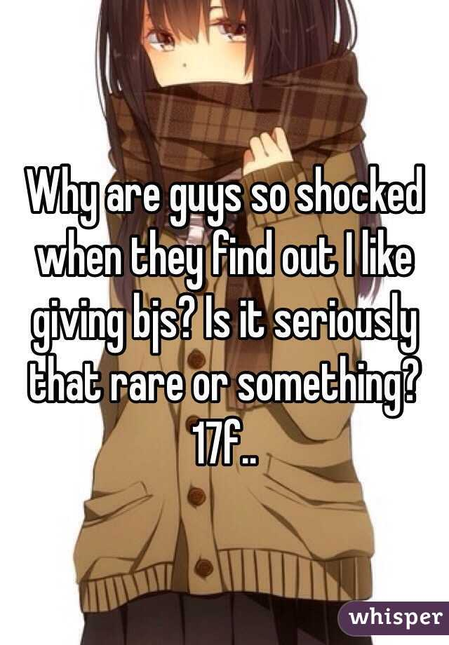 Why are guys so shocked when they find out I like giving bjs? Is it seriously that rare or something? 17f..