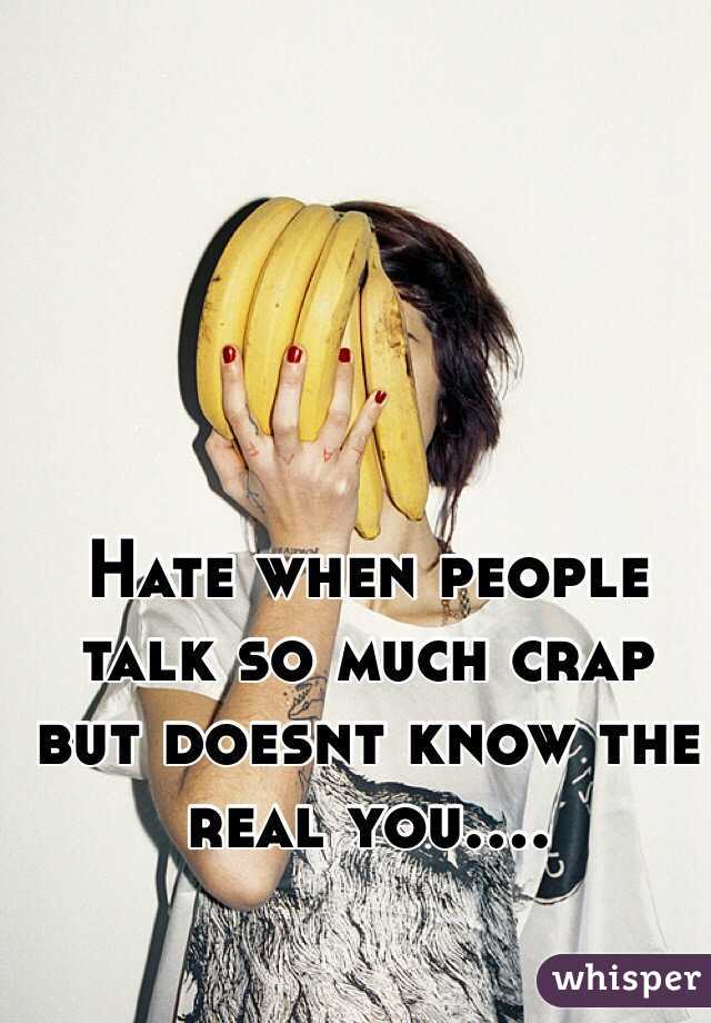 Hate when people talk so much crap but doesnt know the real you....