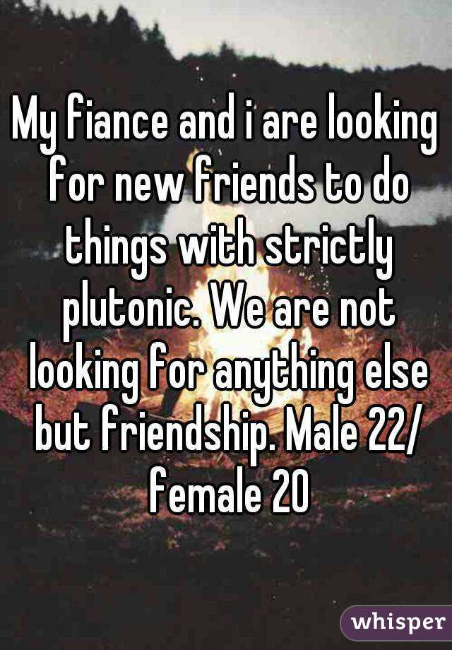 My fiance and i are looking for new friends to do things with strictly plutonic. We are not looking for anything else but friendship. Male 22/ female 20