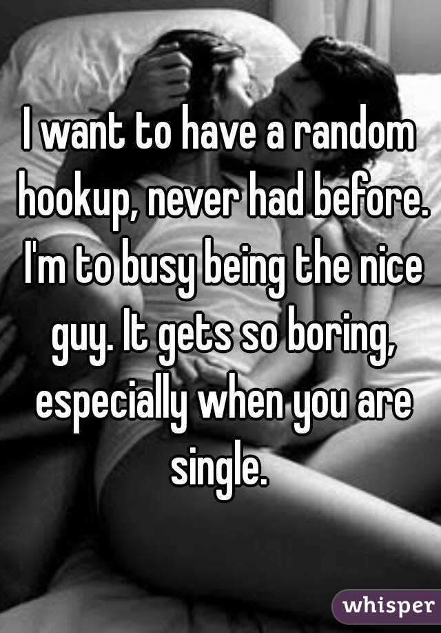 I want to have a random hookup, never had before. I'm to busy being the nice guy. It gets so boring, especially when you are single.