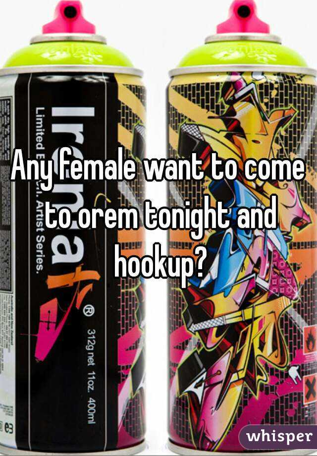 Any female want to come to orem tonight and hookup?