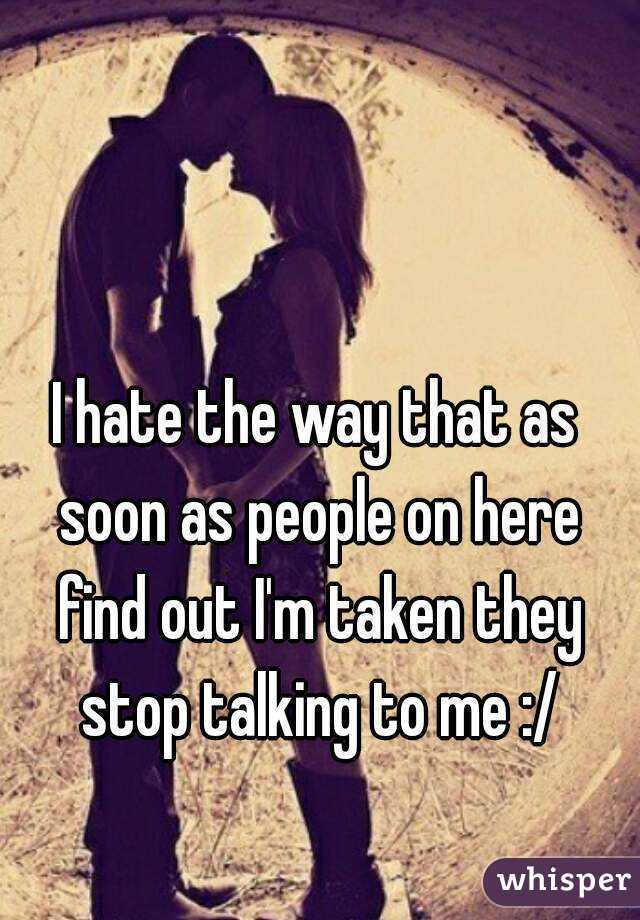 I hate the way that as soon as people on here find out I'm taken they stop talking to me :/
