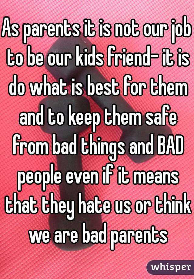 As parents it is not our job to be our kids friend- it is do what is best for them and to keep them safe from bad things and BAD people even if it means that they hate us or think we are bad parents