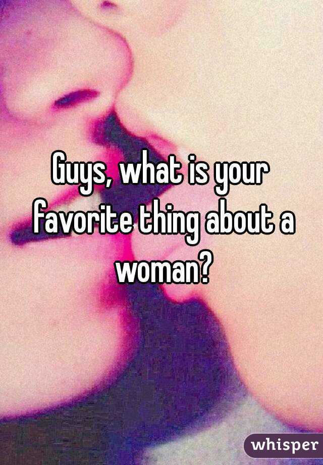 Guys, what is your favorite thing about a woman?