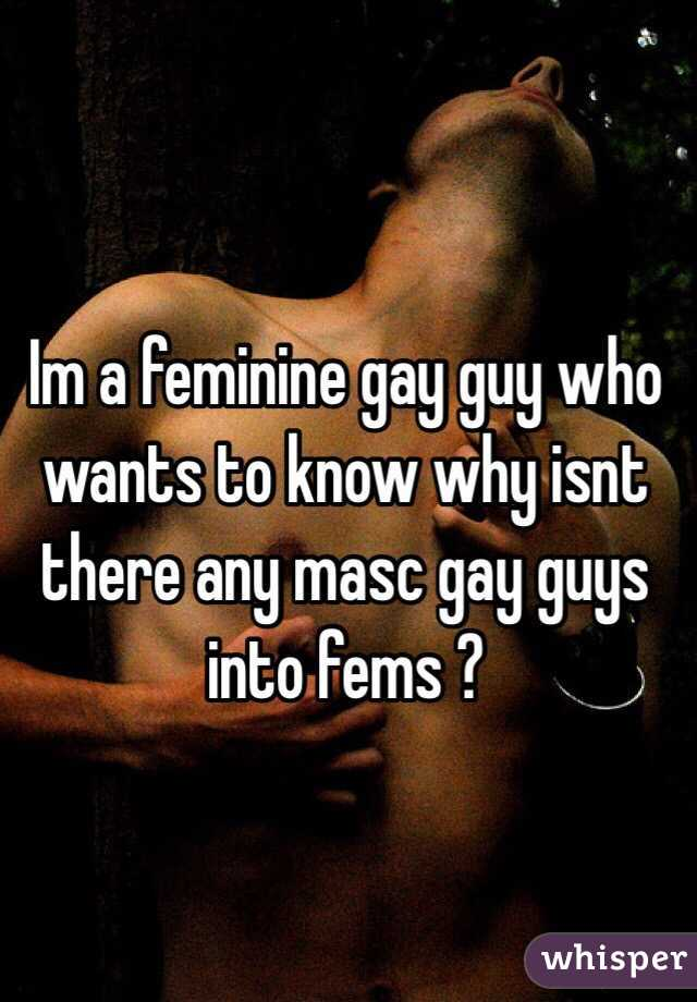 Im a feminine gay guy who wants to know why isnt there any masc gay guys into fems ?