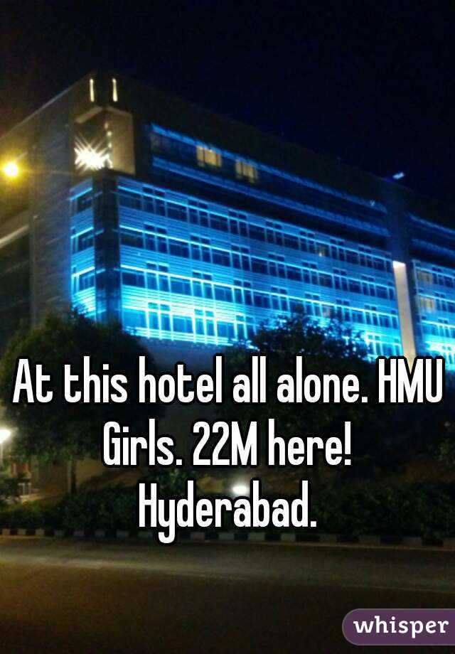 At this hotel all alone. HMU Girls. 22M here!  Hyderabad.