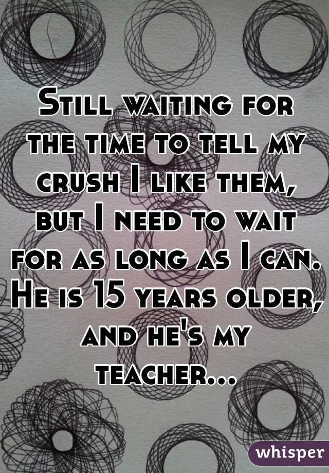 Still waiting for the time to tell my crush I like them, but I need to wait for as long as I can. He is 15 years older, and he's my teacher...