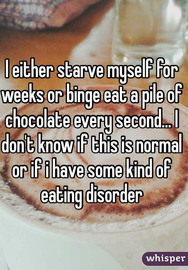 I either starve myself for weeks or binge eat a pile of chocolate every second... I don't know if this is normal or if i have some kind of eating disorder