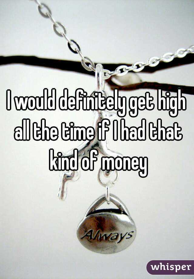 I would definitely get high all the time if I had that kind of money