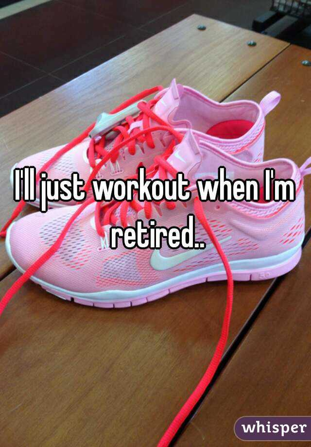 I'll just workout when I'm retired..