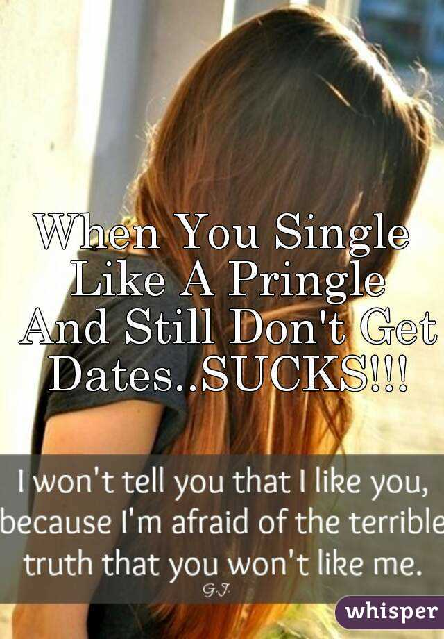 When You Single Like A Pringle And Still Don't Get Dates..SUCKS!!!