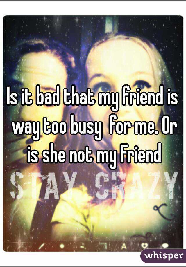 Is it bad that my friend is way too busy  for me. Or is she not my Friend