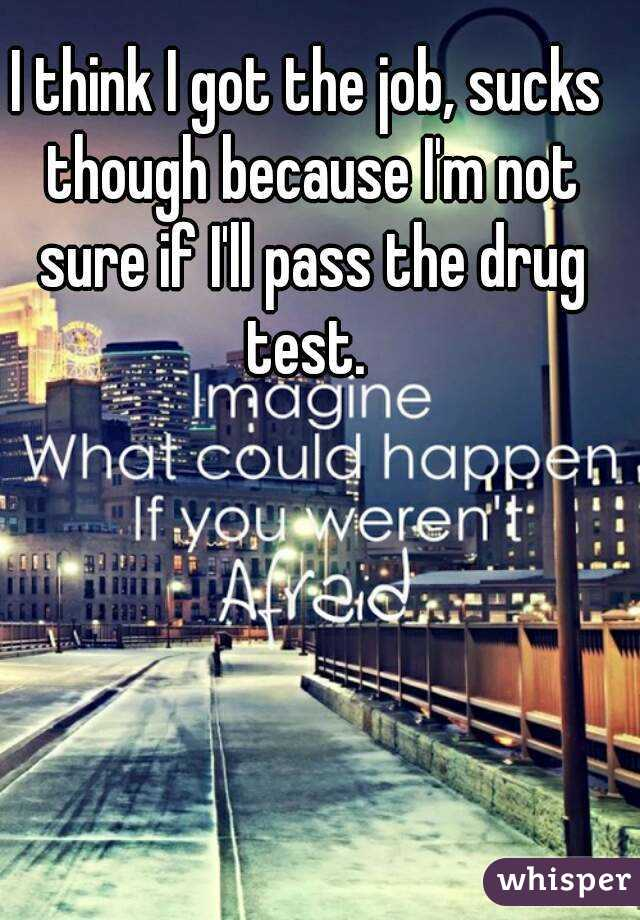 I think I got the job, sucks though because I'm not sure if I'll pass the drug test.
