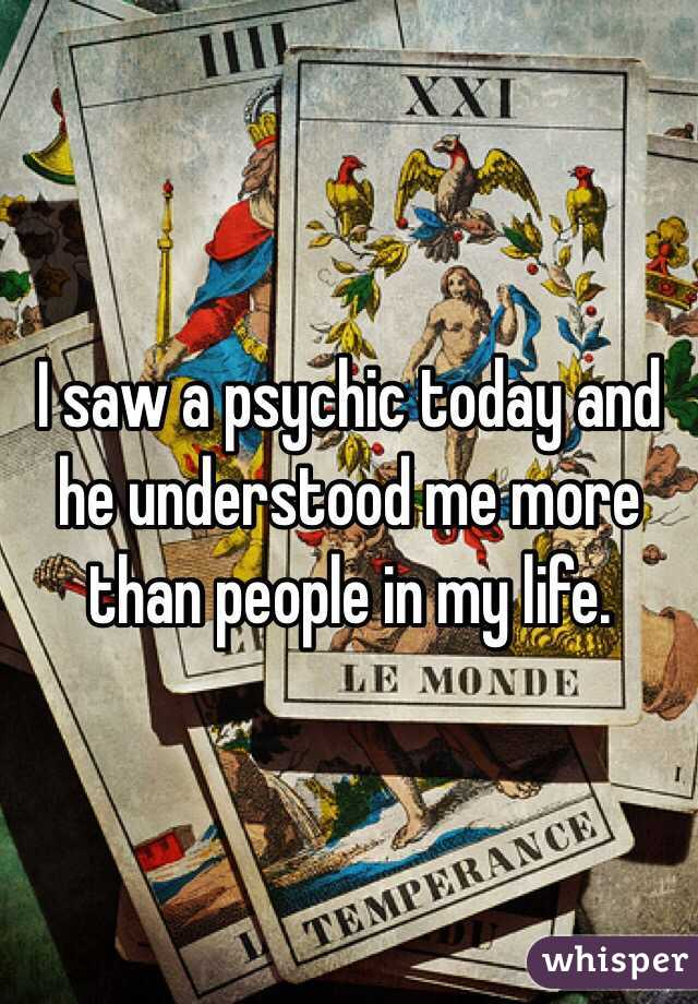 I saw a psychic today and he understood me more than people in my life.