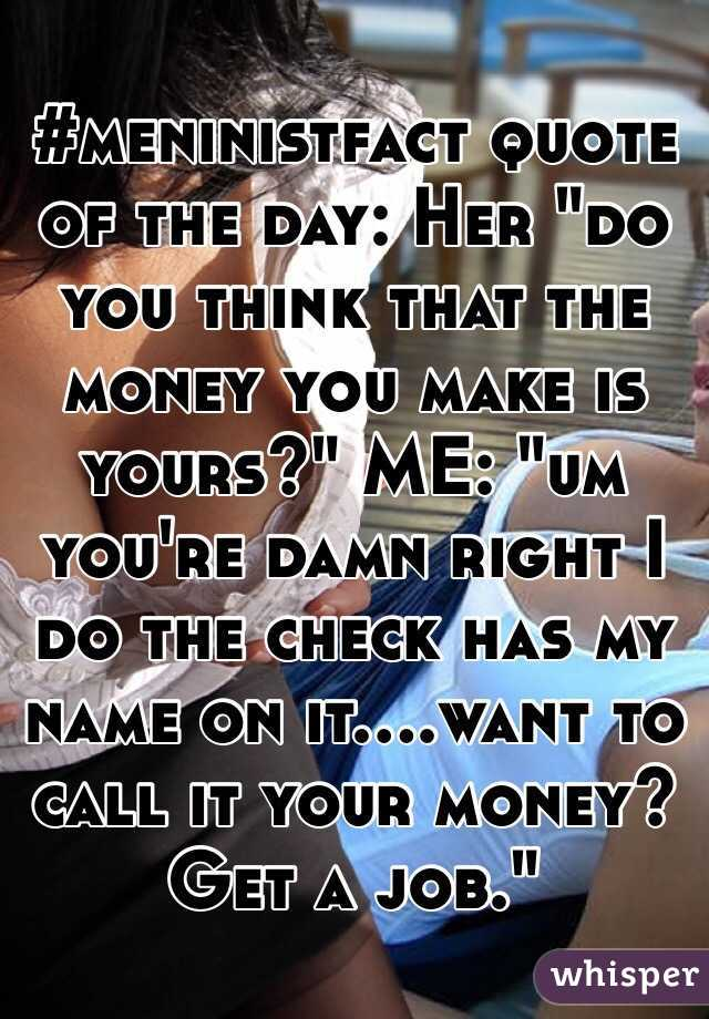 "#meninistfact quote of the day: Her ""do you think that the money you make is yours?"" ME: ""um you're damn right I do the check has my name on it....want to call it your money? Get a job."""