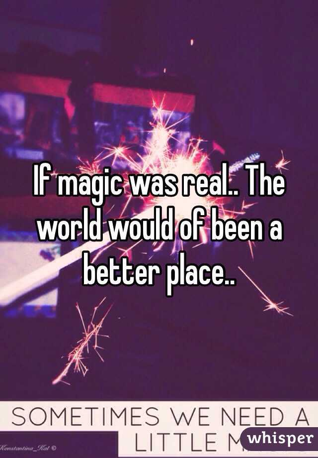 If magic was real.. The world would of been a better place..