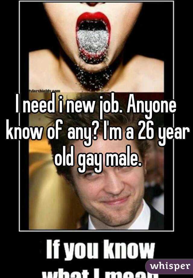 I need i new job. Anyone know of any? I'm a 26 year old gay male.