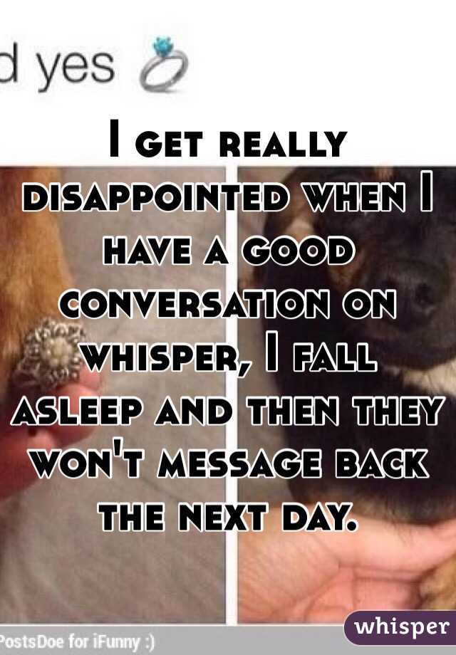 I get really disappointed when I have a good conversation on whisper, I fall asleep and then they won't message back the next day.