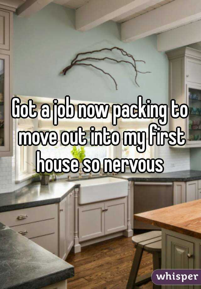 Got a job now packing to move out into my first house so nervous