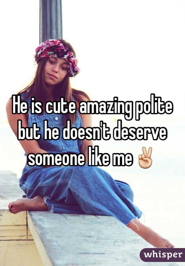 He is cute amazing polite but he doesn't deserve someone like me✌️