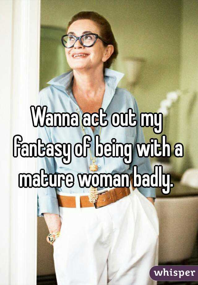 Wanna act out my fantasy of being with a mature woman badly.