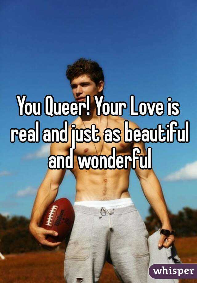 You Queer! Your Love is real and just as beautiful and wonderful