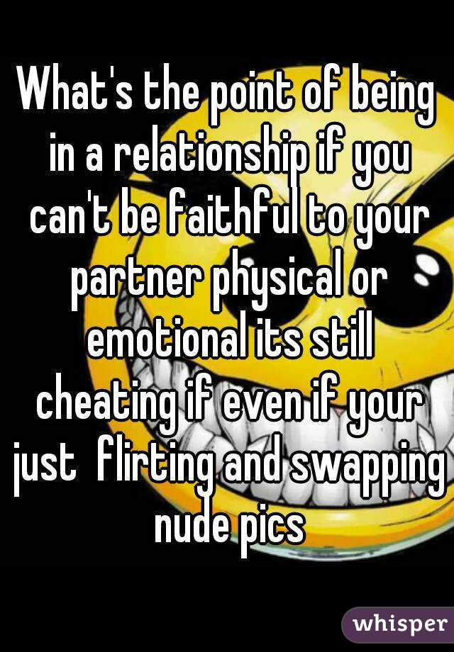 What's the point of being in a relationship if you can't be faithful to your partner physical or emotional its still cheating if even if your just  flirting and swapping nude pics