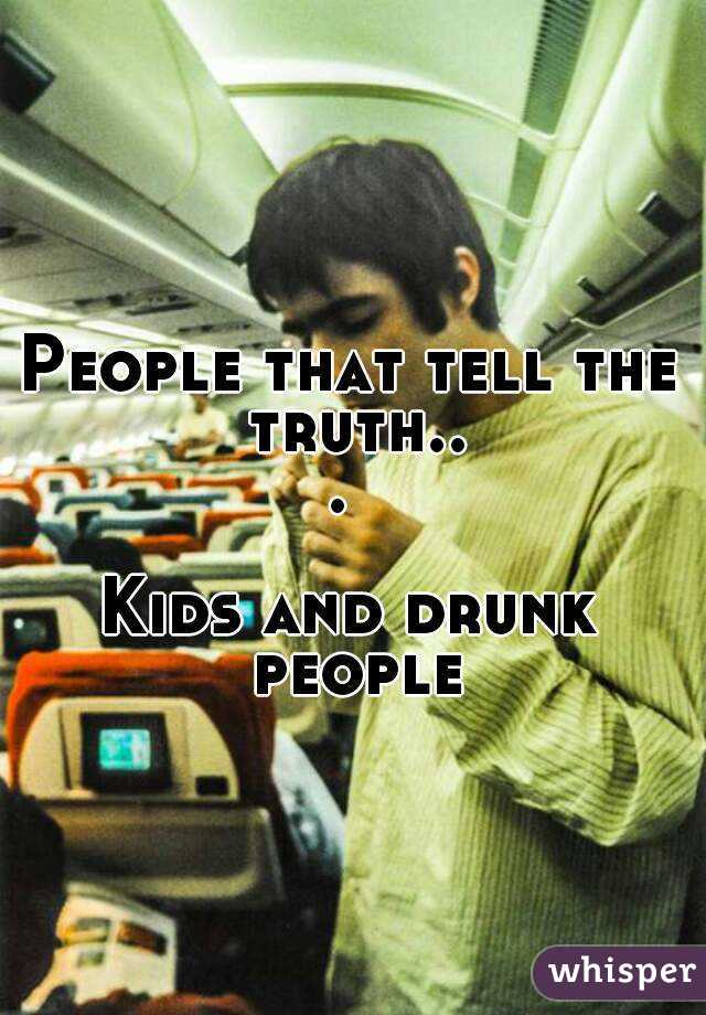 People that tell the truth...   Kids and drunk people