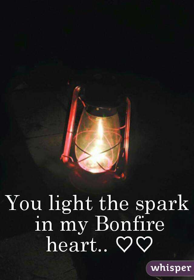 You light the spark in my Bonfire heart.. ♡♡