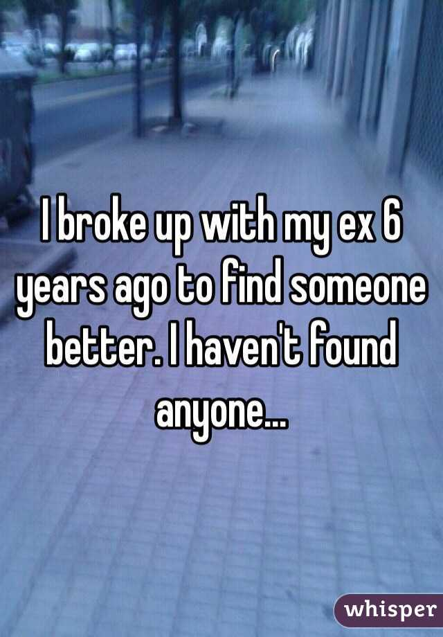 I broke up with my ex 6 years ago to find someone better. I haven't found anyone...