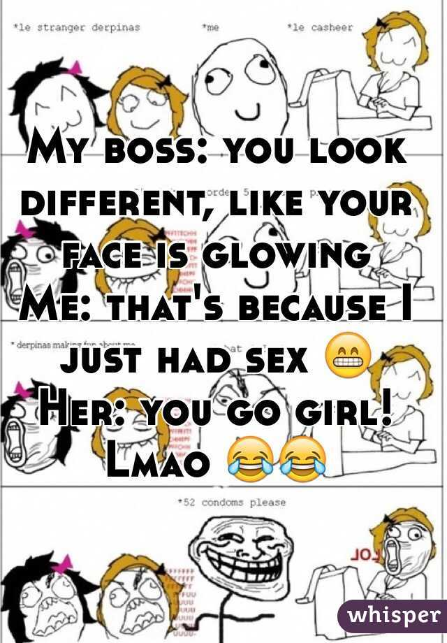 My boss: you look different, like your face is glowing  Me: that's because I just had sex 😁 Her: you go girl!  Lmao 😂😂