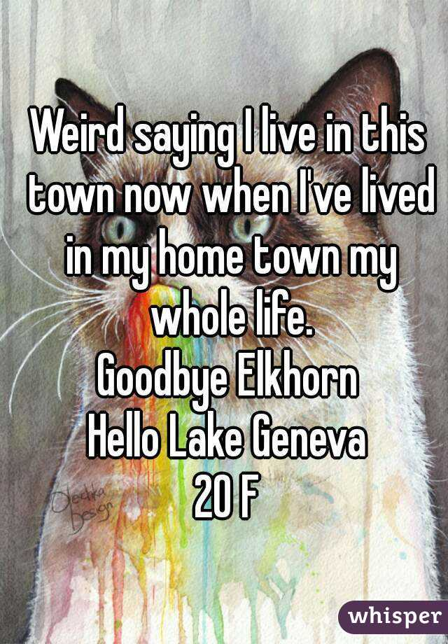Weird saying I live in this town now when I've lived in my home town my whole life. Goodbye Elkhorn Hello Lake Geneva 20 F