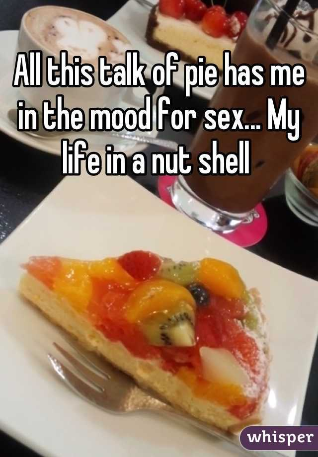 All this talk of pie has me in the mood for sex... My life in a nut shell