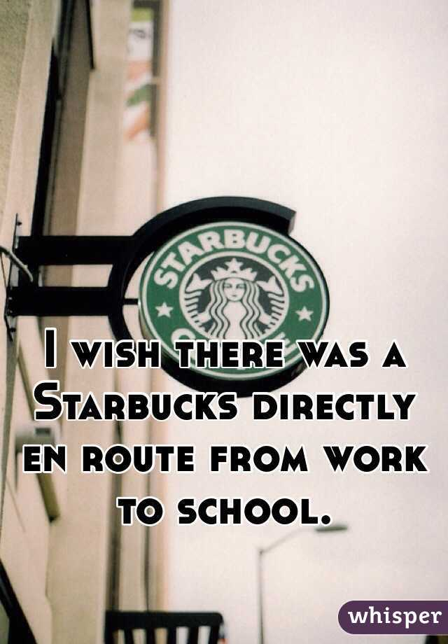 I wish there was a Starbucks directly en route from work to school.