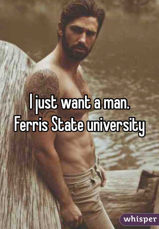 I just want a man.  Ferris State university