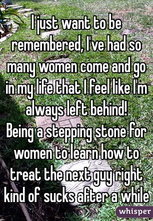 I just want to be remembered, I've had so many women come and go in my life that I feel like I'm always left behind! Being a stepping stone for women to learn how to treat the next guy right kind of sucks after a while