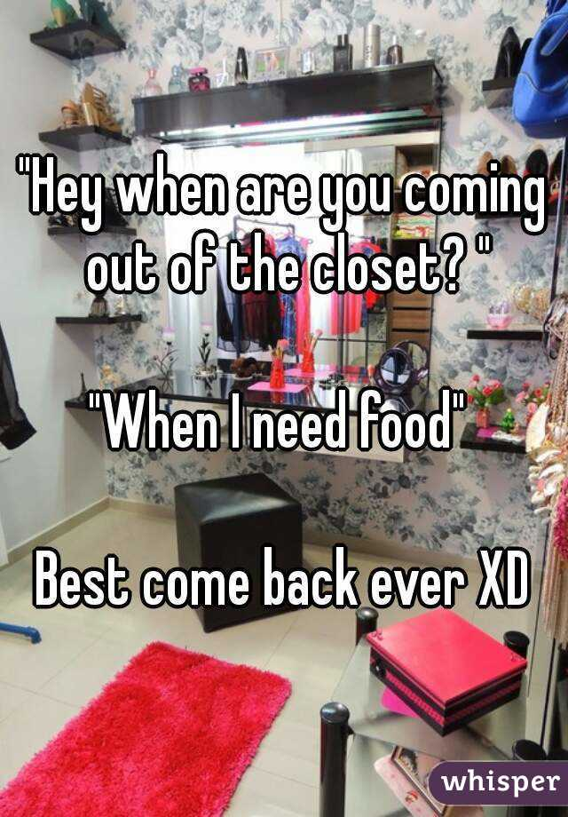 """""""Hey when are you coming out of the closet? """"  """"When I need food""""   Best come back ever XD"""